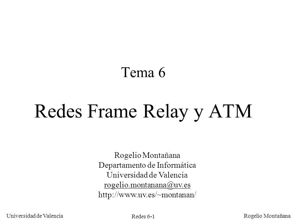 Redes 6-2 Universidad de Valencia Rogelio Montañana Sumario Frame Relay ATM: –Formato de celdas y conmutación –Categorías de servicio, parámetros, conformación y vigilancia de tráfico –Direcciones y autoconfiguración