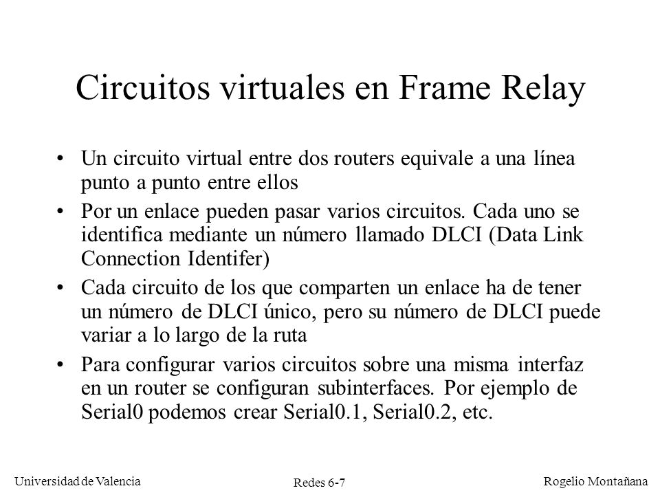 Redes 6-8 Universidad de Valencia Rogelio Montañana Sw FR Serial 0.1 DLCI = 16 10.0.0.2/30 Serial 0.1 DLCI = 16 10.0.0.6/30 16 Serial 0.1 DLCI = 16 10.0.0.1/30 Serial 0.2 DLCI = 17 10.0.0.5/30 17 A B D C DLCI: Data Link Connection Identifier X Y Z W Tabla de circuitos virtuales en B CircuitoPuertoDLCIPuertoDLCI Rojo 16 16 Verde 17 17 Funcionamiento de una red Frame Relay 16 Serial 0.3 DLCI = 18 10.0.0.9/30 Azul 16 18 Serial 0.1 DLCI = 16 10.0.0.10/30 Madrid Zaragoza Barcelona Sevilla 16