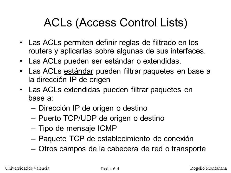 Redes 6-4 Universidad de Valencia Rogelio Montañana ACLs (Access Control Lists) Las ACLs permiten definir reglas de filtrado en los routers y aplicarl