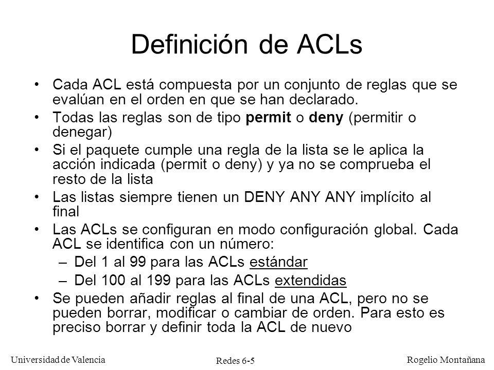 Redes 6-6 Universidad de Valencia Rogelio Montañana Definición de ACLs estándar Ejemplos: Router#CONFigure Terminal Router(config)# ACcess-list 1 DEny 20.0.1.1 0.0.0.0 Router(config)# ACcess-list 1 Permit Any Router(config)#CTRL/Z Identificador 1ª regla 2ª regla Efecto: Descarta paquetes con IP origen 20.0.1.1.