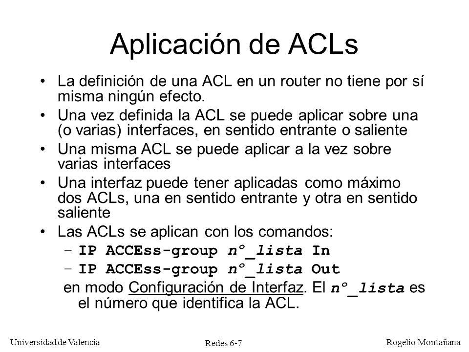 Redes 6-8 Universidad de Valencia Rogelio Montañana Aplicación de ACL en una interfaz Internet Red 20.0.2.0/24 S0 E1 20.0.2.1 20.0.2.2 C D Red 20.0.1.0/24 20.0.1.1 20.0.1.2 A B E0 Router#CONFigure Terminal Router(config)# ACcess-list 1 DEny 20.0.1.1 0.0.0.0 Router(config)# ACcess-list 1 Permit Any Router(config)# Interface S0 Router(config-if)# IP ACCEss-group 1 Out Efecto: Descarta paquetes con IP origen 20.0.1.1 que salgan por S0.