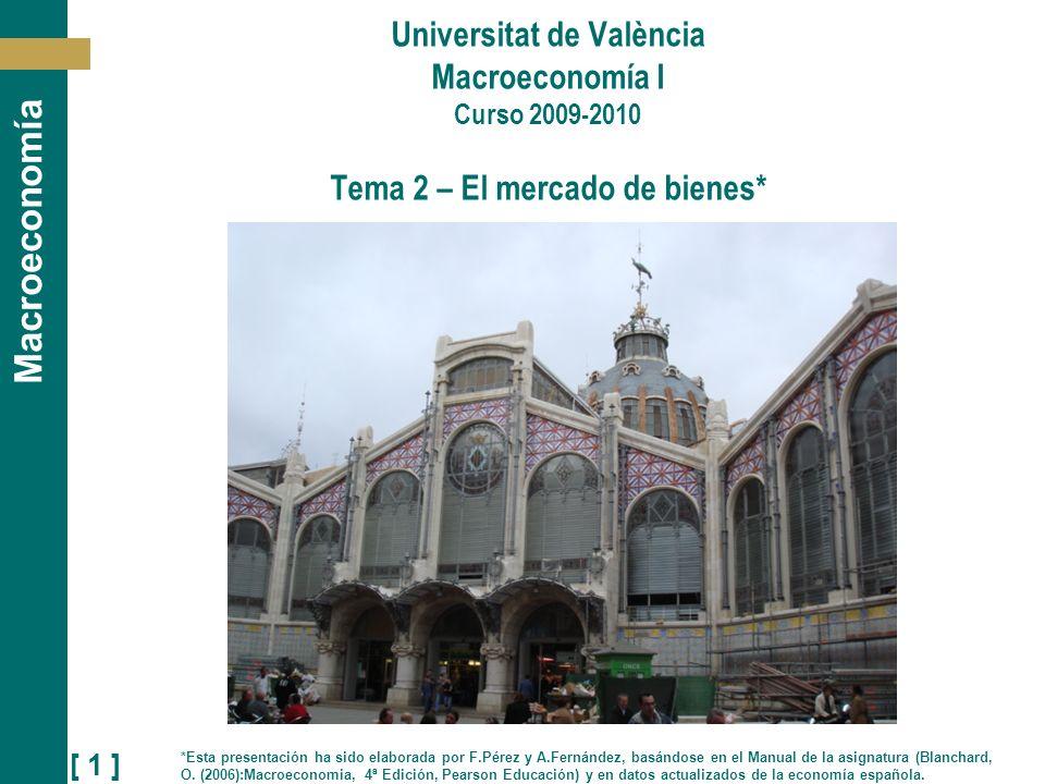 [ 1 ] Macroeconomía Universitat de València Macroeconomía I Curso 2009-2010 Tema 2 – El mercado de bienes* *Esta presentación ha sido elaborada por F.