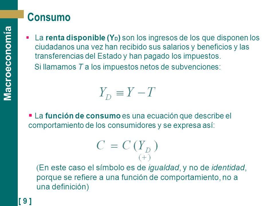 [ 10 ] Macroeconomía Consumo Veamos una forma más específica de la función de consumo, una relación lineal entre la renta disponible y el consumo: Esta función tiene dos parámetros, c o y c 1 : c 1 es la propensión (marginal) a consumir: el efecto que tiene sobre el consumo un unidad adicional de renta disponible.