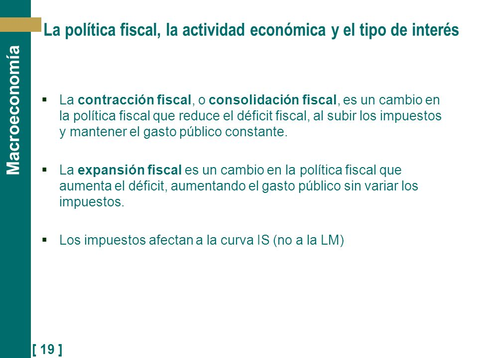 [ 19 ] Macroeconomía La política fiscal, la actividad económica y el tipo de interés La contracción fiscal, o consolidación fiscal, es un cambio en la