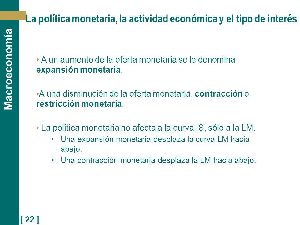 [ 22 ] Macroeconomía La política monetaria, la actividad económica y el tipo de interés A un aumento de la oferta monetaria se le denomina expansión m