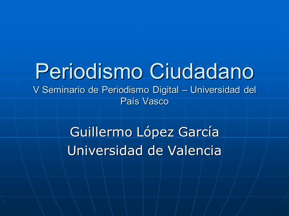Periodismo Ciudadano V Seminario de Periodismo Digital – Universidad del País Vasco Guillermo López García Universidad de Valencia