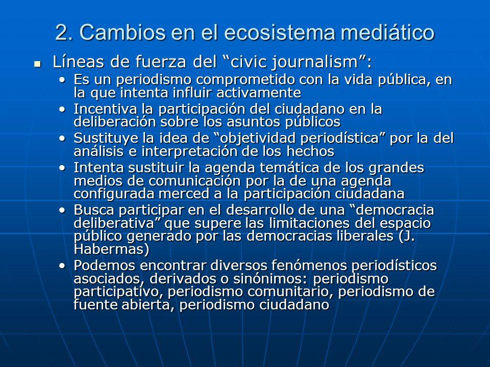 2. Cambios en el ecosistema mediático Líneas de fuerza del civic journalism: Líneas de fuerza del civic journalism: Es un periodismo comprometido con