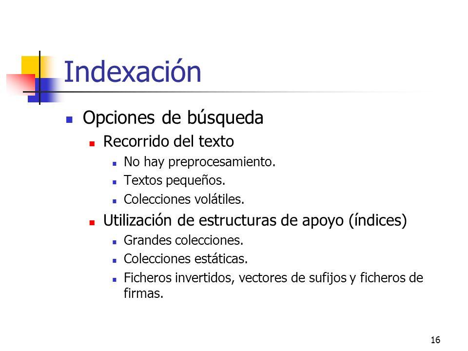 16 Indexación Opciones de búsqueda Recorrido del texto No hay preprocesamiento. Textos pequeños. Colecciones volátiles. Utilización de estructuras de