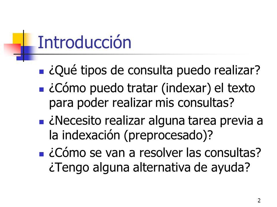 2 Introducción ¿Qué tipos de consulta puedo realizar? ¿Cómo puedo tratar (indexar) el texto para poder realizar mis consultas? ¿Necesito realizar algu