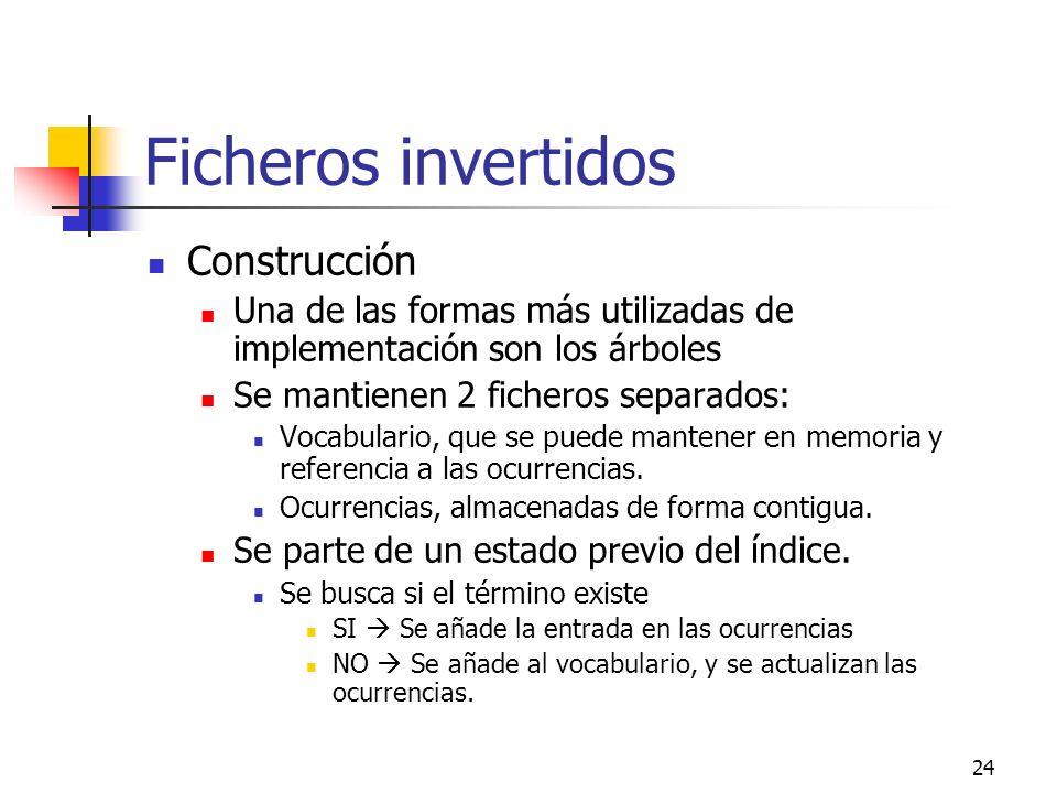 24 Ficheros invertidos Construcción Una de las formas más utilizadas de implementación son los árboles Se mantienen 2 ficheros separados: Vocabulario,