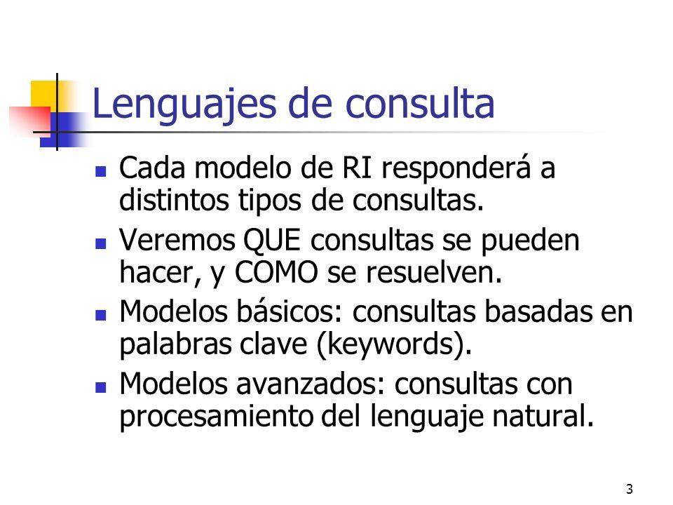 3 Lenguajes de consulta Cada modelo de RI responderá a distintos tipos de consultas. Veremos QUE consultas se pueden hacer, y COMO se resuelven. Model