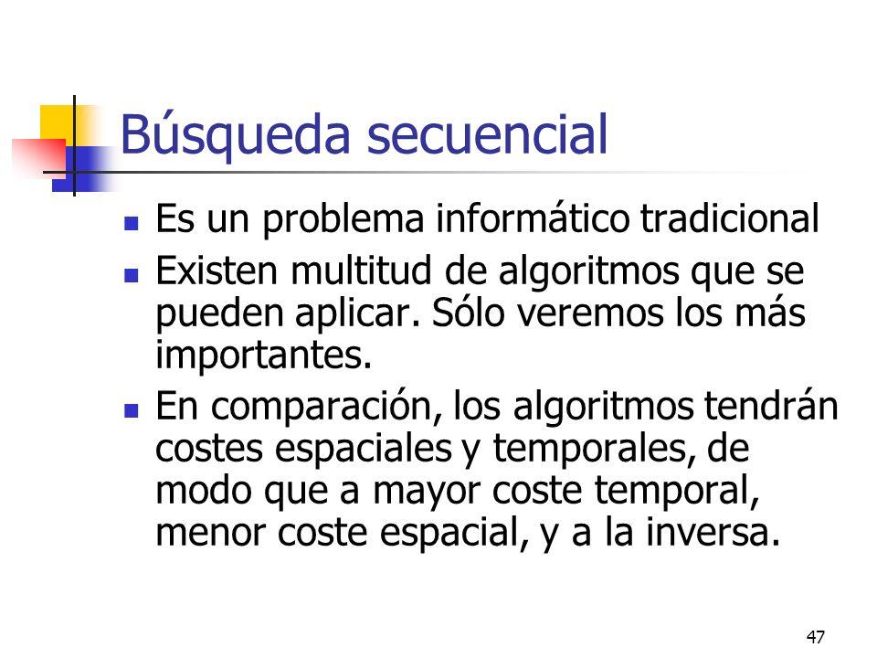 47 Búsqueda secuencial Es un problema informático tradicional Existen multitud de algoritmos que se pueden aplicar. Sólo veremos los más importantes.