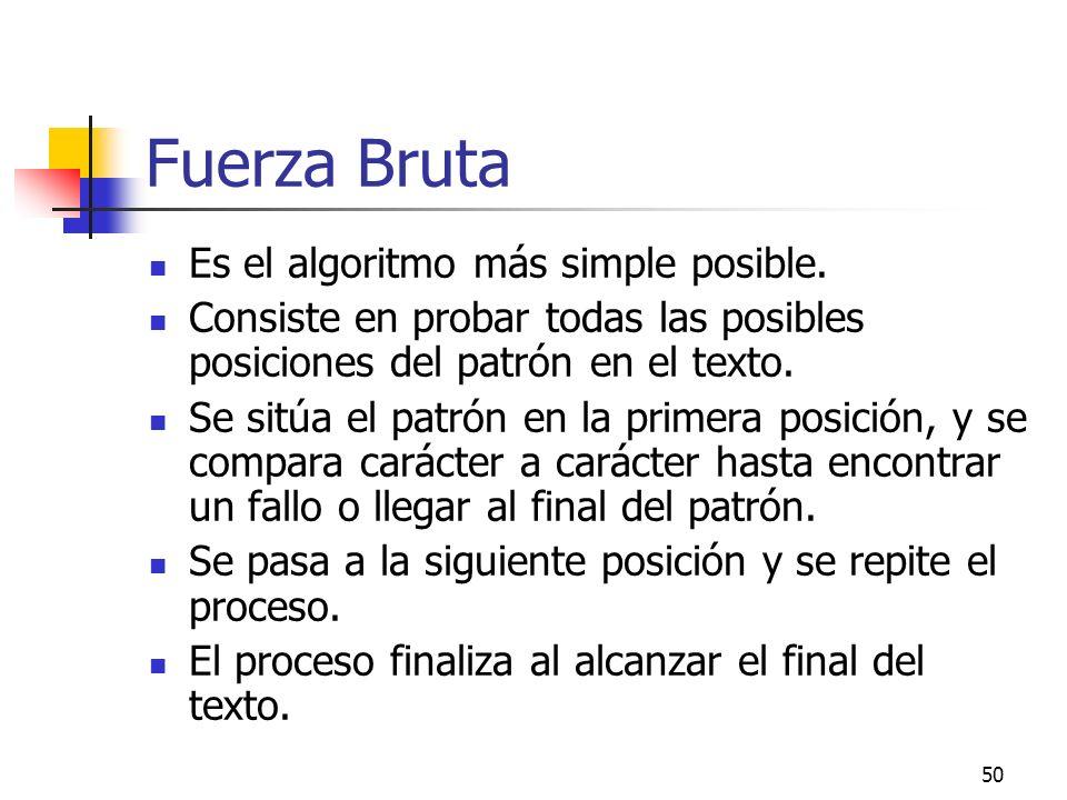 50 Fuerza Bruta Es el algoritmo más simple posible. Consiste en probar todas las posibles posiciones del patrón en el texto. Se sitúa el patrón en la