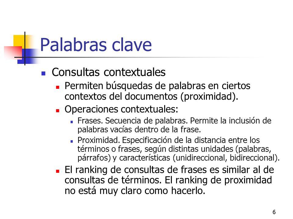 6 Palabras clave Consultas contextuales Permiten búsquedas de palabras en ciertos contextos del documentos (proximidad). Operaciones contextuales: Fra