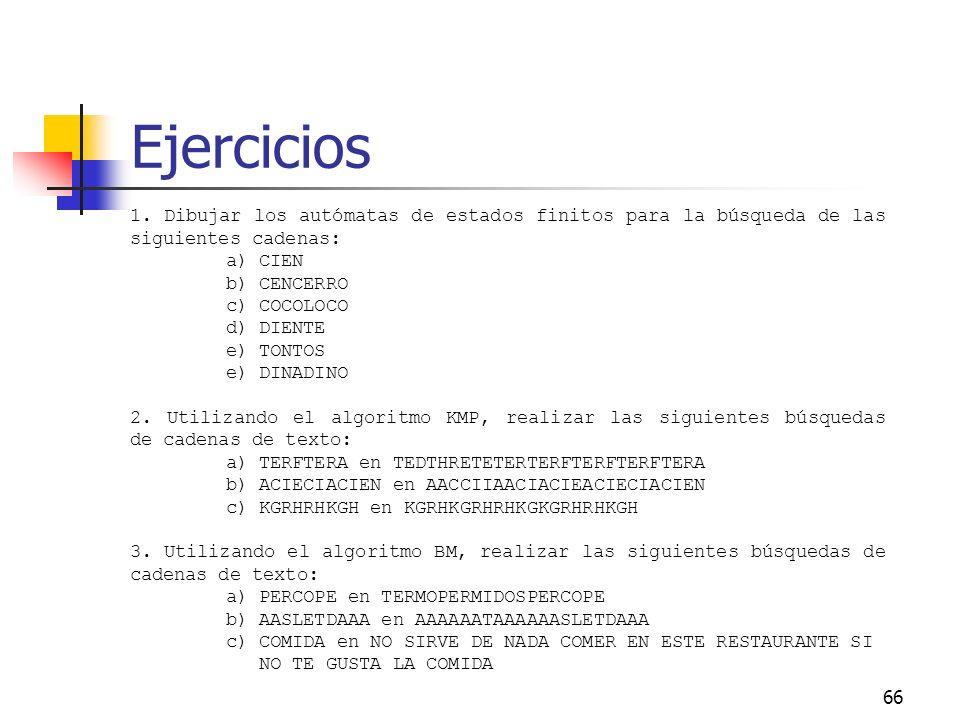 66 Ejercicios 1. Dibujar los autómatas de estados finitos para la búsqueda de las siguientes cadenas: a) CIEN b) CENCERRO c) COCOLOCO d) DIENTE e) TON