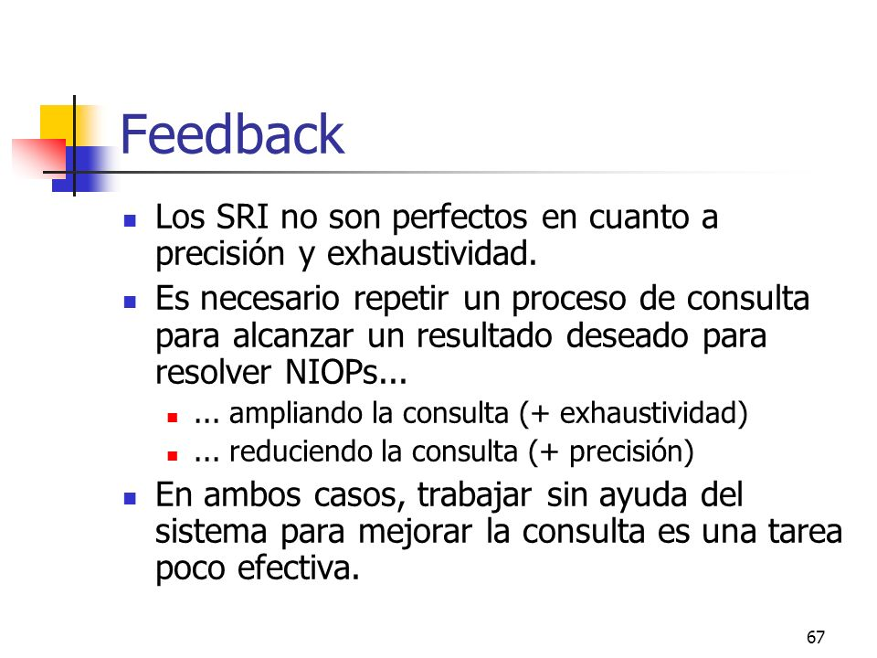 67 Feedback Los SRI no son perfectos en cuanto a precisión y exhaustividad. Es necesario repetir un proceso de consulta para alcanzar un resultado des