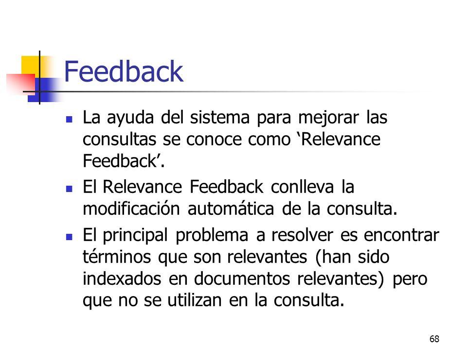 68 Feedback La ayuda del sistema para mejorar las consultas se conoce como Relevance Feedback. El Relevance Feedback conlleva la modificación automáti