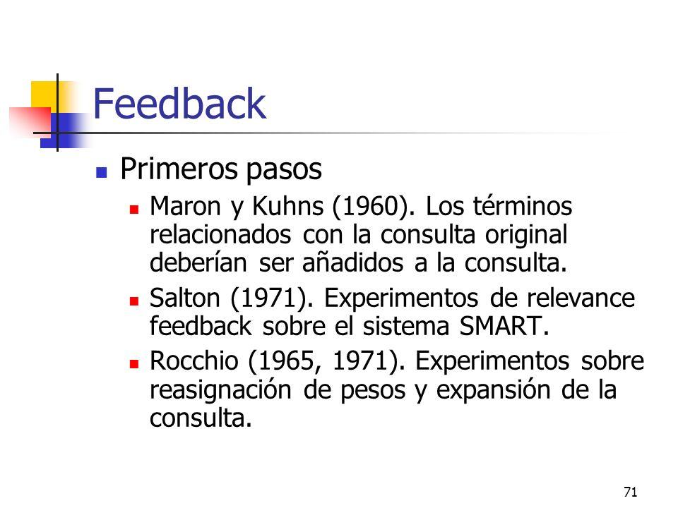 71 Feedback Primeros pasos Maron y Kuhns (1960). Los términos relacionados con la consulta original deberían ser añadidos a la consulta. Salton (1971)