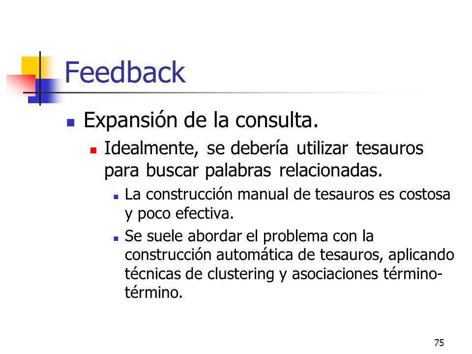 75 Feedback Expansión de la consulta. Idealmente, se debería utilizar tesauros para buscar palabras relacionadas. La construcción manual de tesauros e