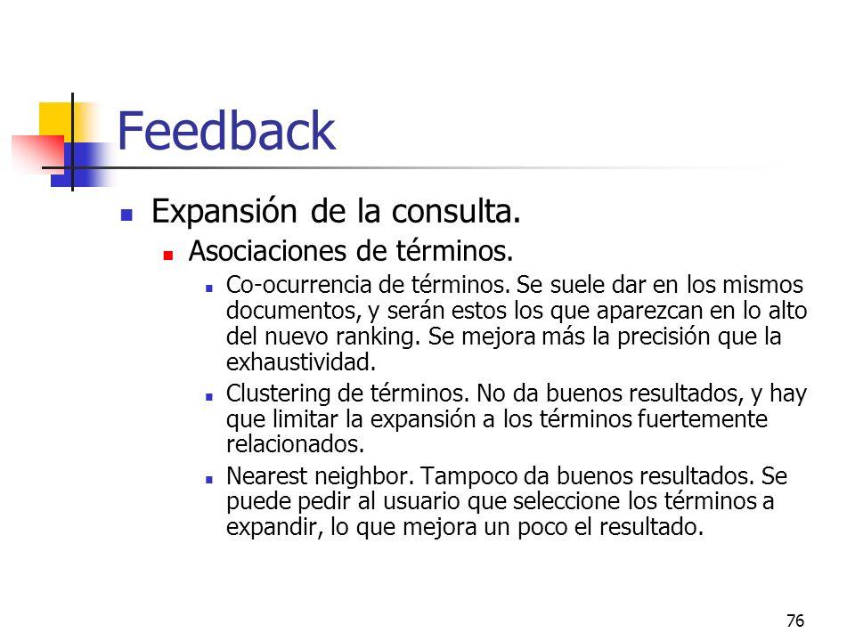 76 Feedback Expansión de la consulta. Asociaciones de términos. Co-ocurrencia de términos. Se suele dar en los mismos documentos, y serán estos los qu