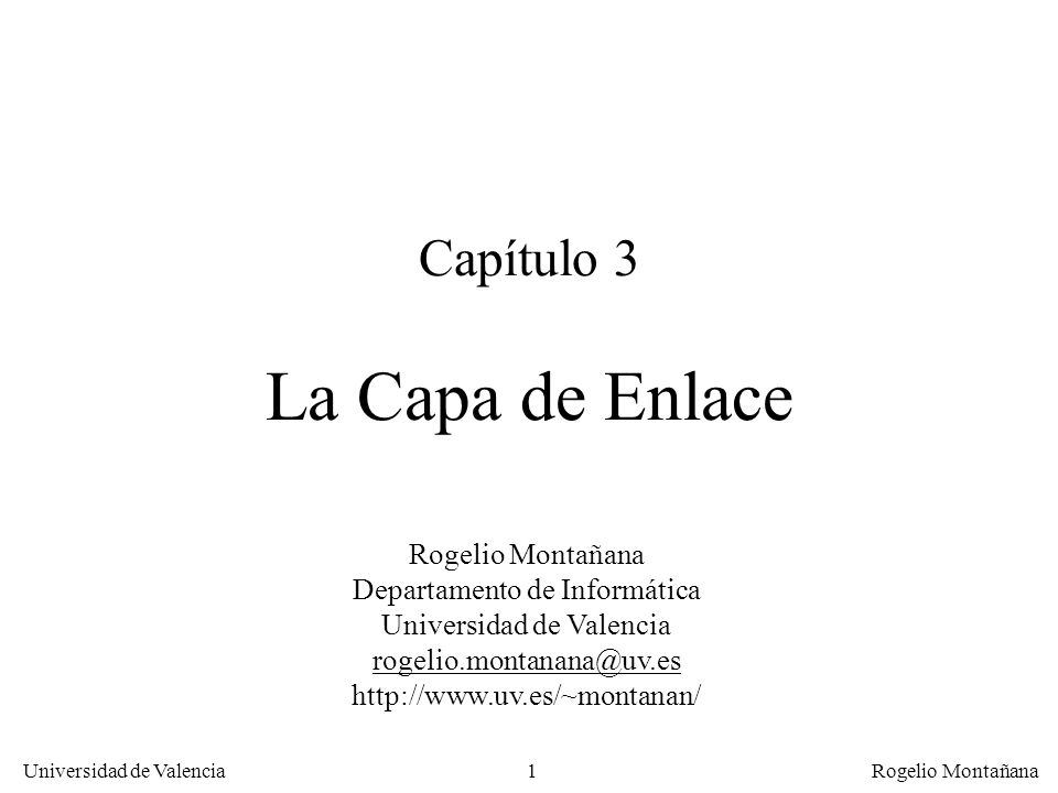 2 Universidad de Valencia Rogelio Montañana Sumario Funciones de la capa de enlace Protocolos de parada/espera Protocolos con ventana deslizante Protocolos de nivel de enlace: HDLC, PPP (Internet) y LAP-F (Frame Relay) Nivel de enlace en ATM