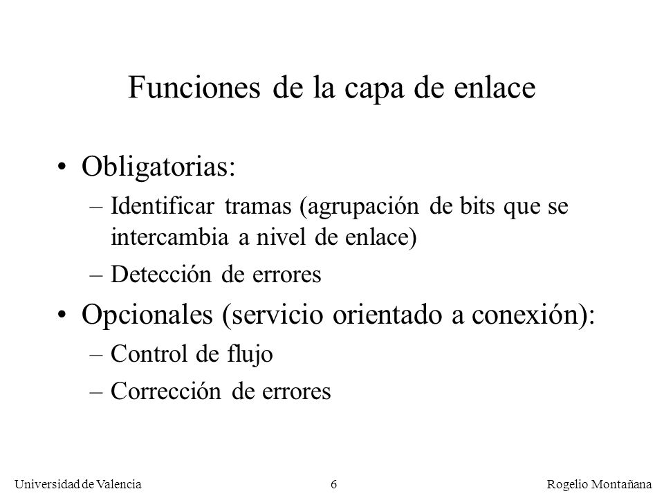 6 Universidad de Valencia Rogelio Montañana Funciones de la capa de enlace Obligatorias: –Identificar tramas (agrupación de bits que se intercambia a