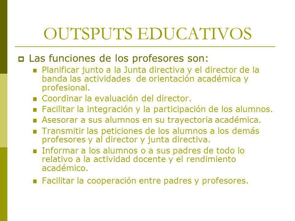 OUTSPUTS EDUCATIVOS Las funciones de los profesores son: Planificar junto a la Junta directiva y el director de la banda las actividades de orientació