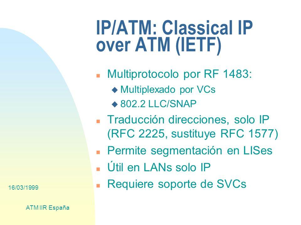 16/03/1999 ATM IIR España IP/ATM: Classical IP over ATM (IETF) n Multiprotocolo por RF 1483: u Multiplexado por VCs u 802.2 LLC/SNAP n Traducción direcciones, solo IP (RFC 2225, sustituye RFC 1577) n Permite segmentación en LISes n Útil en LANs solo IP n Requiere soporte de SVCs
