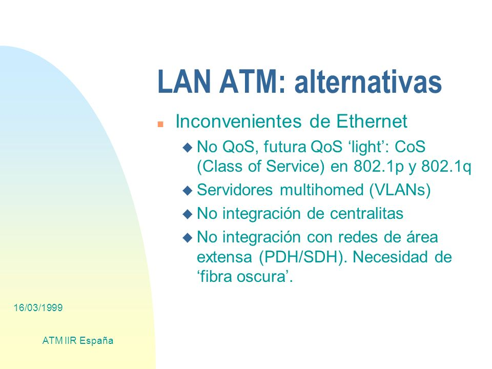 16/03/1999 ATM IIR España LAN ATM: alternativas n Inconvenientes de Ethernet u No QoS, futura QoS light: CoS (Class of Service) en 802.1p y 802.1q u S
