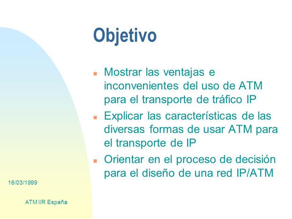 16/03/1999 ATM IIR España Pros/cons LANEv1 n Pros u Tecnología probada y fiable u Servidores multihomed virtuales (VLANs) n Cons u Overhead (>15%) u No QoS (solo UBR) u Costo (vs Fast Ethernet y Gigabit Ethernet)