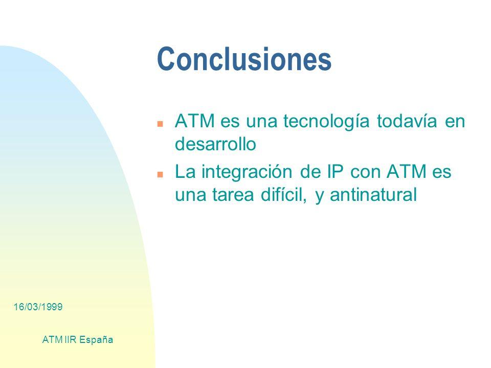 16/03/1999 ATM IIR España Conclusiones n ATM es una tecnología todavía en desarrollo n La integración de IP con ATM es una tarea difícil, y antinatural