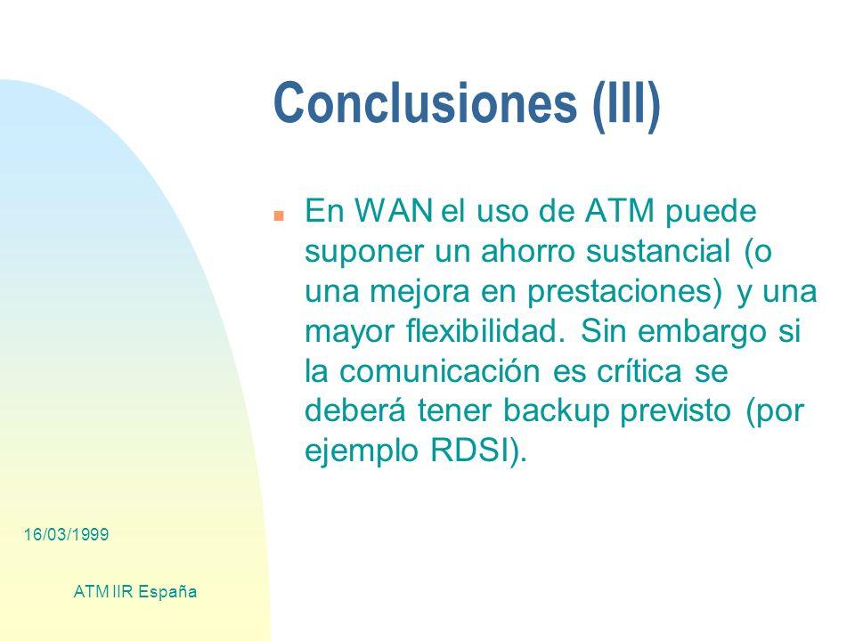 16/03/1999 ATM IIR España Conclusiones (III) n En WAN el uso de ATM puede suponer un ahorro sustancial (o una mejora en prestaciones) y una mayor flexibilidad.