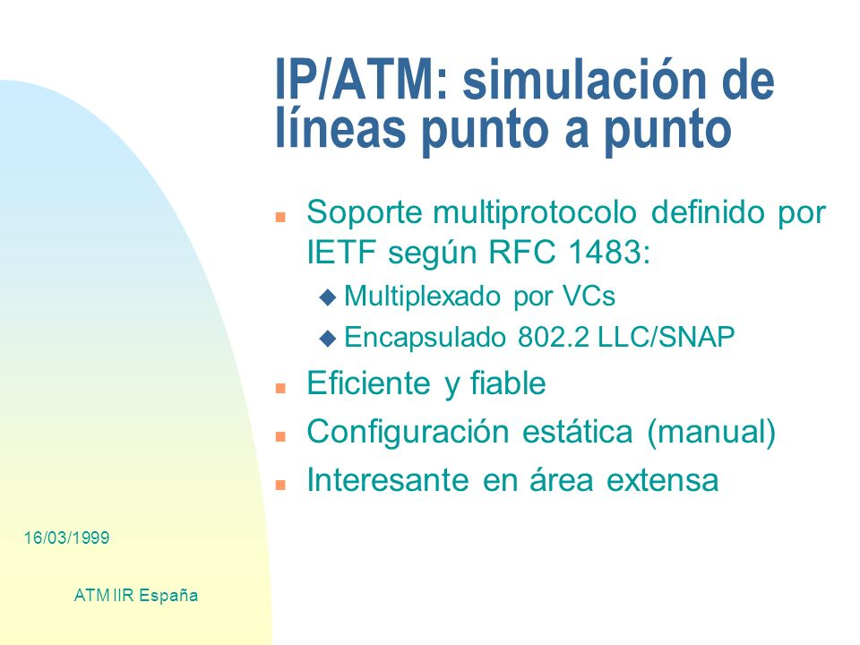 16/03/1999 ATM IIR España IP/ATM: simulación de líneas punto a punto n Soporte multiprotocolo definido por IETF según RFC 1483: u Multiplexado por VCs u Encapsulado 802.2 LLC/SNAP n Eficiente y fiable n Configuración estática (manual) n Interesante en área extensa