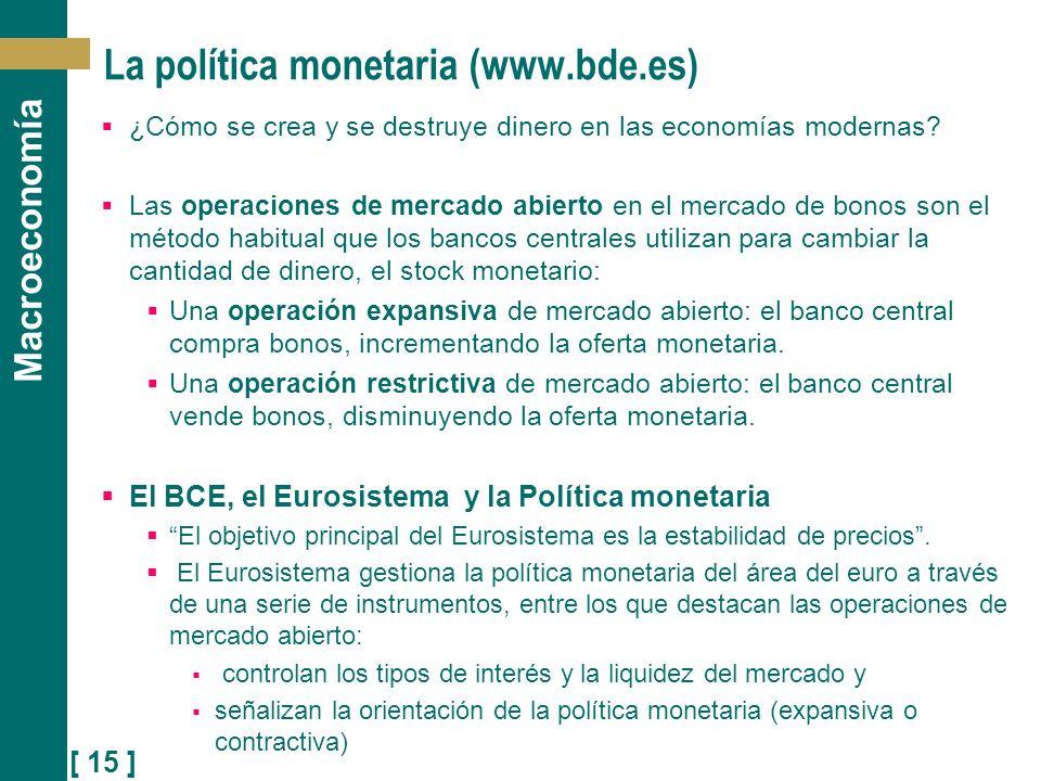 [ 15 ] Macroeconomía La política monetaria (www.bde.es) ¿Cómo se crea y se destruye dinero en las economías modernas? Las operaciones de mercado abier