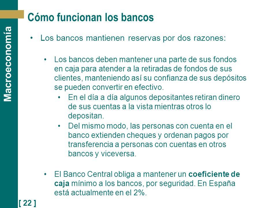 [ 22 ] Macroeconomía Cómo funcionan los bancos Los bancos mantienen reservas por dos razones: Los bancos deben mantener una parte de sus fondos en caj