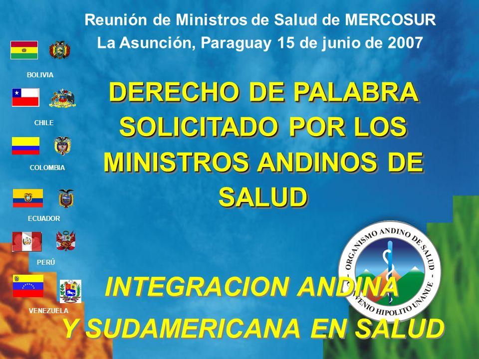 BOLIVIA ECUADOR CHILE VENEZUELA PERÚ COLOMBIA DERECHO DE PALABRA SOLICITADO POR LOS MINISTROS ANDINOS DE SALUD Reunión de Ministros de Salud de MERCOSUR La Asunción, Paraguay 15 de junio de 2007 INTEGRACION ANDINA Y SUDAMERICANA EN SALUD