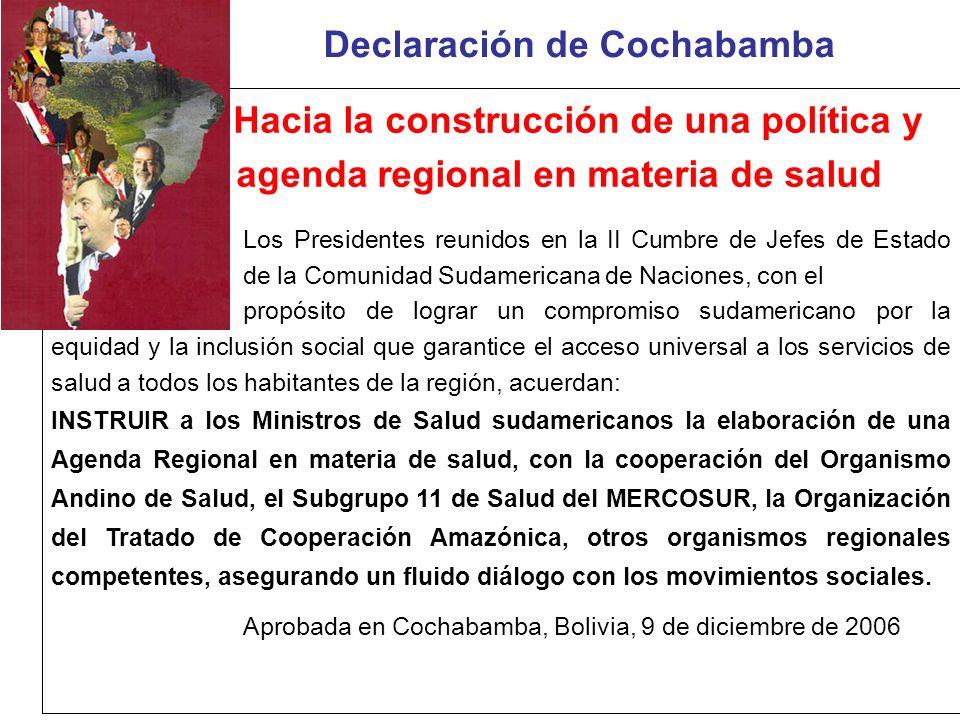 Declaración de Cochabamba Hacia la construcción de una política y agenda regional en materia de salud Los Presidentes reunidos en la II Cumbre de Jefes de Estado de la Comunidad Sudamericana de Naciones, con el propósito de lograr un compromiso sudamericano por la equidad y la inclusión social que garantice el acceso universal a los servicios de salud a todos los habitantes de la región, acuerdan: INSTRUIR a los Ministros de Salud sudamericanos la elaboración de una Agenda Regional en materia de salud, con la cooperación del Organismo Andino de Salud, el Subgrupo 11 de Salud del MERCOSUR, la Organización del Tratado de Cooperación Amazónica, otros organismos regionales competentes, asegurando un fluido diálogo con los movimientos sociales.