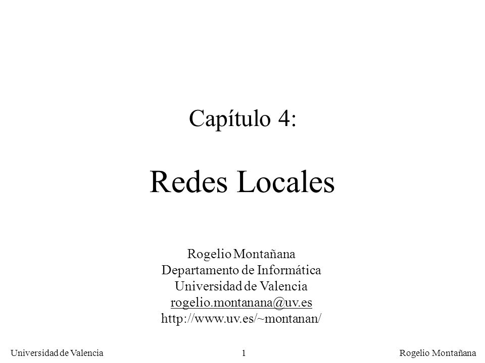 1 Universidad de Valencia Rogelio Montañana Capítulo 4: Redes Locales Rogelio Montañana Departamento de Informática Universidad de Valencia rogelio.montanana@uv.es http://www.uv.es/~montanan/