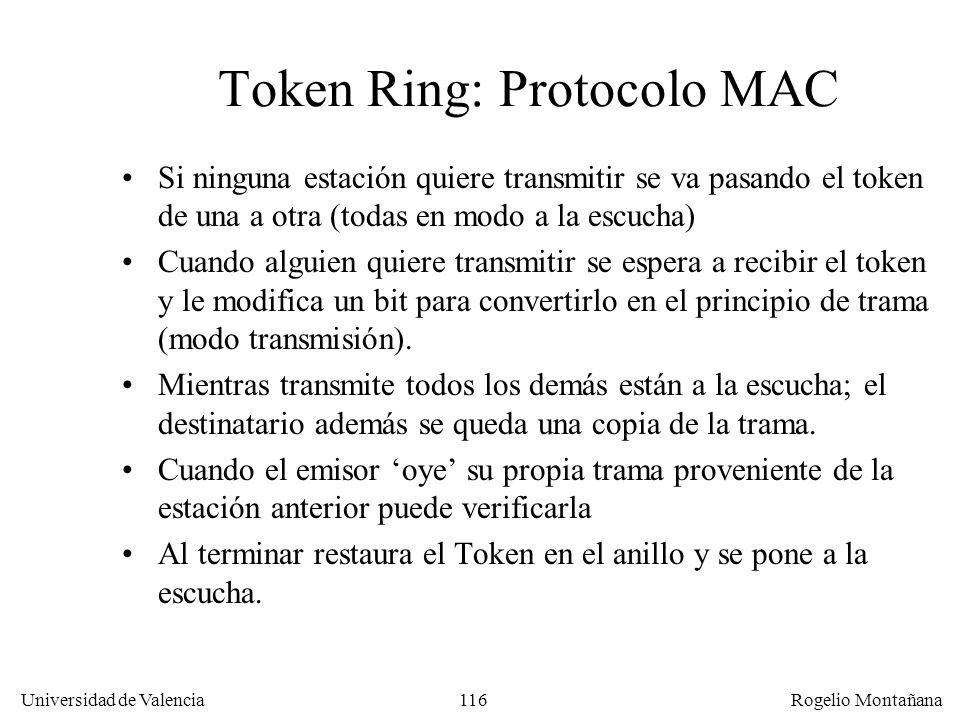 116 Universidad de Valencia Rogelio Montañana Token Ring: Protocolo MAC Si ninguna estación quiere transmitir se va pasando el token de una a otra (todas en modo a la escucha) Cuando alguien quiere transmitir se espera a recibir el token y le modifica un bit para convertirlo en el principio de trama (modo transmisión).