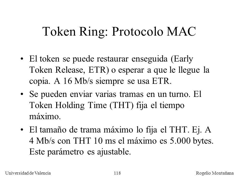 118 Universidad de Valencia Rogelio Montañana Token Ring: Protocolo MAC El token se puede restaurar enseguida (Early Token Release, ETR) o esperar a que le llegue la copia.
