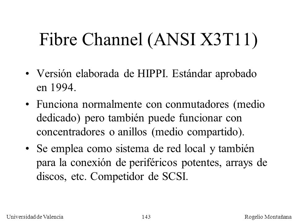 143 Universidad de Valencia Rogelio Montañana Fibre Channel (ANSI X3T11) Versión elaborada de HIPPI. Estándar aprobado en 1994. Funciona normalmente c