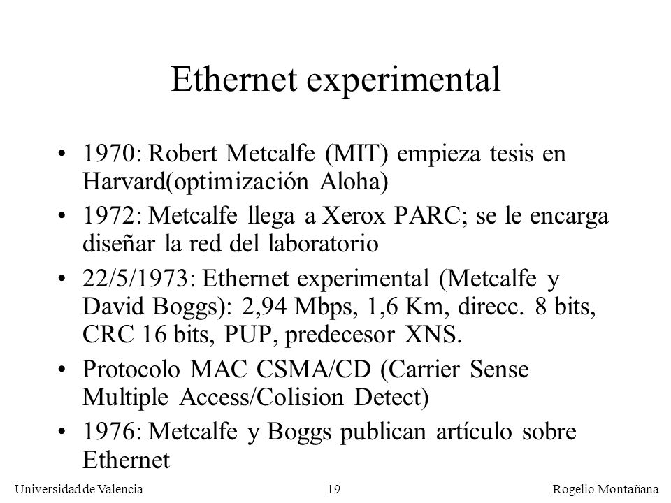 19 Universidad de Valencia Rogelio Montañana Ethernet experimental 1970: Robert Metcalfe (MIT) empieza tesis en Harvard(optimización Aloha) 1972: Metc