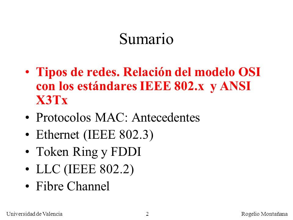 3 Universidad de Valencia Rogelio Montañana Tipos de redes Redes localesRedes de área extensa Redes broadcast Ethernet, Token Ring, FDDI Redes vía satélite, redes CATV Redes punto a punto HIPPI, LANs conmutadas Frame Relay, ATM
