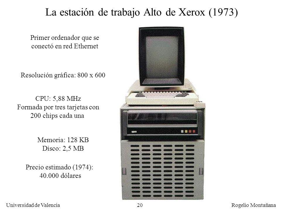 20 Universidad de Valencia Rogelio Montañana La estación de trabajo Alto de Xerox (1973) CPU: 5,88 MHz Formada por tres tarjetas con 200 chips cada una Memoria: 128 KB Disco: 2,5 MB Resolución gráfica: 800 x 600 Precio estimado (1974): 40.000 dólares Primer ordenador que se conectó en red Ethernet
