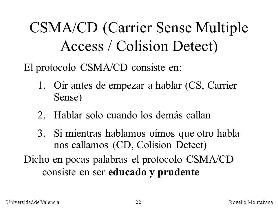 22 Universidad de Valencia Rogelio Montañana CSMA/CD (Carrier Sense Multiple Access / Colision Detect) El protocolo CSMA/CD consiste en: 1.Oír antes de empezar a hablar (CS, Carrier Sense) 2.Hablar solo cuando los demás callan 3.Si mientras hablamos oímos que otro habla nos callamos (CD, Colision Detect) Dicho en pocas palabras el protocolo CSMA/CD consiste en ser educado y prudente