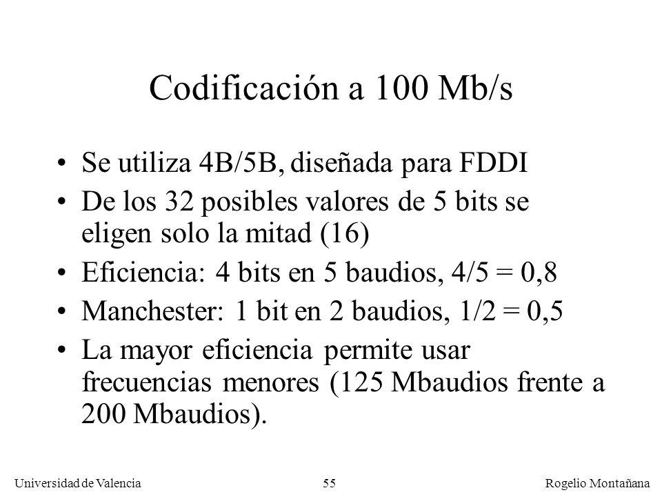 55 Universidad de Valencia Rogelio Montañana Codificación a 100 Mb/s Se utiliza 4B/5B, diseñada para FDDI De los 32 posibles valores de 5 bits se eligen solo la mitad (16) Eficiencia: 4 bits en 5 baudios, 4/5 = 0,8 Manchester: 1 bit en 2 baudios, 1/2 = 0,5 La mayor eficiencia permite usar frecuencias menores (125 Mbaudios frente a 200 Mbaudios).