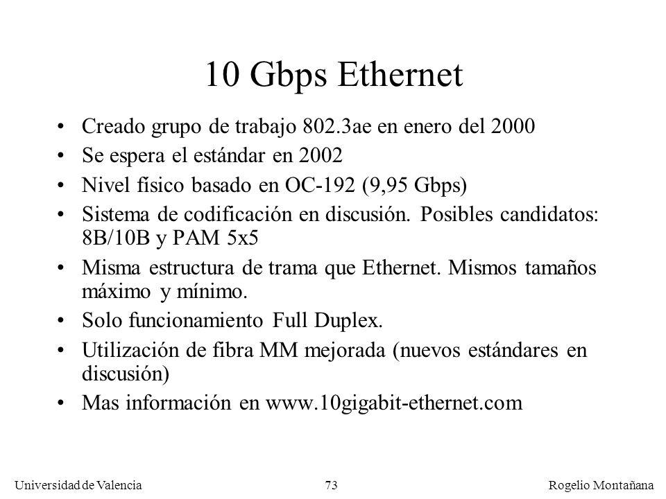 73 Universidad de Valencia Rogelio Montañana 10 Gbps Ethernet Creado grupo de trabajo 802.3ae en enero del 2000 Se espera el estándar en 2002 Nivel físico basado en OC-192 (9,95 Gbps) Sistema de codificación en discusión.