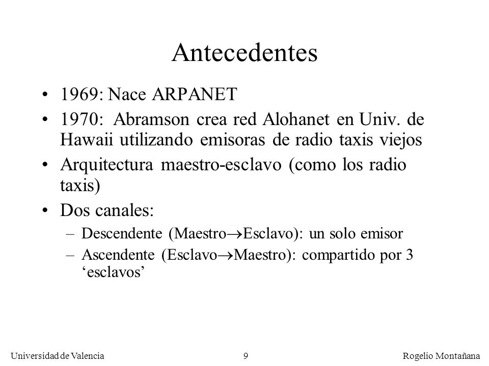 9 Universidad de Valencia Rogelio Montañana Antecedentes 1969: Nace ARPANET 1970: Abramson crea red Alohanet en Univ. de Hawaii utilizando emisoras de