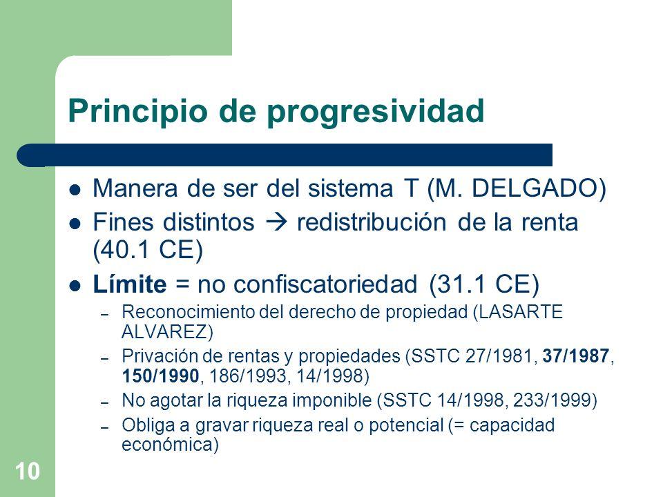 10 Principio de progresividad Manera de ser del sistema T (M. DELGADO) Fines distintos redistribución de la renta (40.1 CE) Límite = no confiscatoried