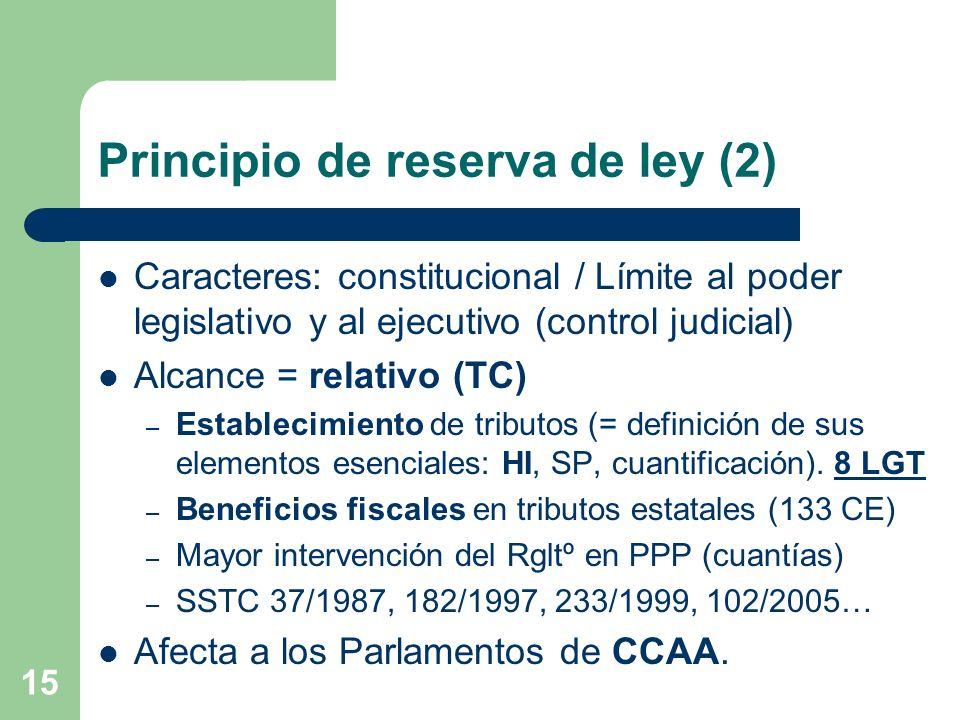 15 Principio de reserva de ley (2) Caracteres: constitucional / Límite al poder legislativo y al ejecutivo (control judicial) Alcance = relativo (TC)